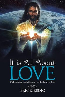It Is All About Love: Understanding God's Covenant as a Testimony of Jesus - eBook  -     By: Eric E. Redic