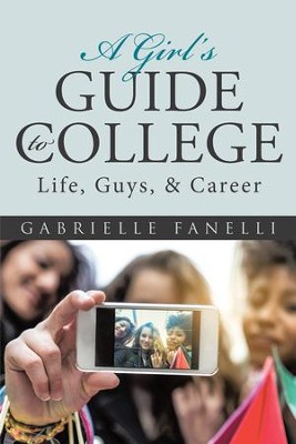 A Girls Guide to College: Life, Guys, & Career - eBook  -     By: Gabrielle Fanelli
