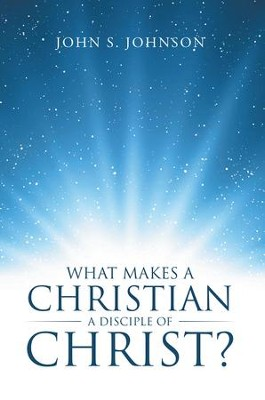 What Makes a Christian a Disciple of Christ? - eBook  -     By: John S. Johnson