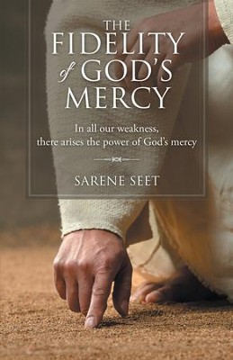 The Fidelity of Gods Mercy: In All Our Weakness, There Arises the Power of Gods Mercy - eBook  -     By: Sarene Seet