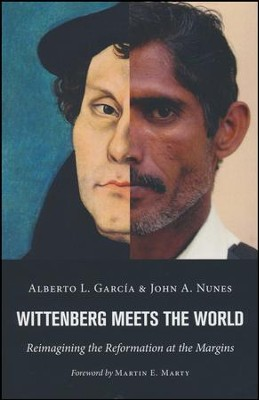 Wittenberg Meets the World: Reimagining the Reformation at the Margins  -     By: Alberto L. Garcia, John A. Nunes