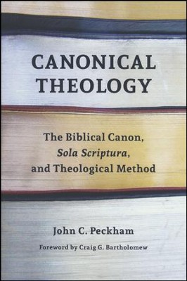 Canonical Theology: The Biblical Canon, Sola Scriptura, and Theological Method  -     By: John Peckham