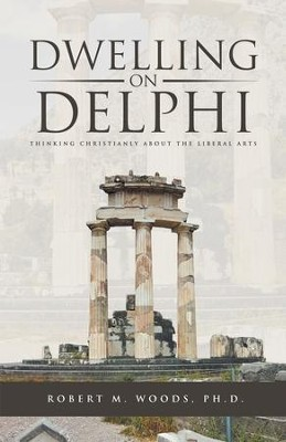 Dwelling on Delphi: Thinking Christianly About the Liberal Arts - eBook  -     By: Robert M. Woods