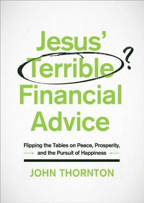 Jesus' Terrible Financial Advice: Flipping the Tables on Peace, Prosperity, and the Pursuit of Happiness - eBook  -     By: John Thornton