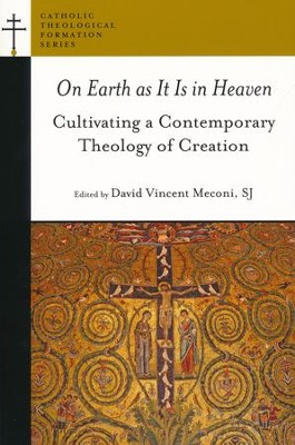 On Earth as It Is in Heaven: Cultivating a Contemporary Theology of Creation  -     Edited By: David Vincent Meconi     By: David Vincent Meconi, ed.
