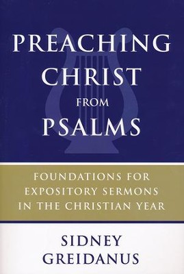 Preaching Christ from Psalms: Foundations for Expository Sermons in the Christian Year  -     By: Sidney Greidanus