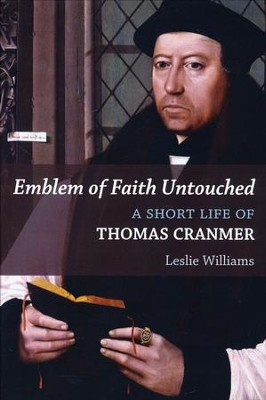 Emblem of Faith Untouched: A Short Life of Thomas Cranmer  -     By: Leslie Winfield Williams