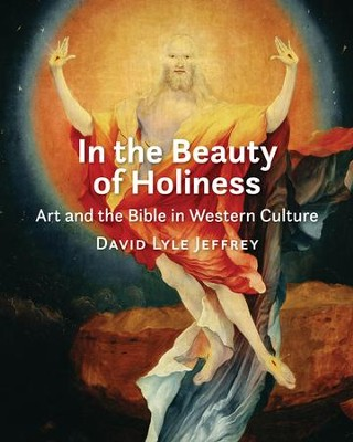 In the Beauty of Holiness: Art and the Bible in Western Culture  -     By: David L. Jeffrey