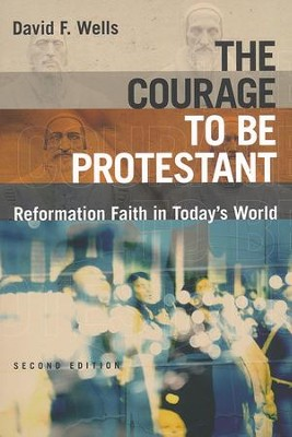 The Courage to Be Protestant: Reformation Faith in Today's World  -     By: David F. Wells