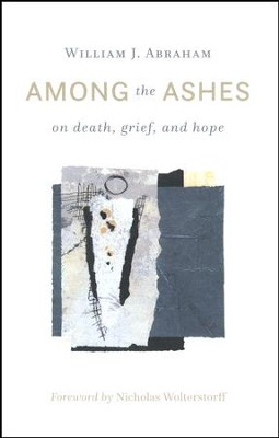 Among the Ashes: On Death, Grief, and Hope  -     By: William J. Abraham
