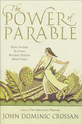The Power of Parables: How Fiction by Jesus Became Fiction About Jesus  -     By: John Dominic Crossan