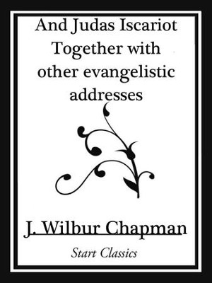 And Judas Iscariot Together with other evangelistic addresses (Start Classics) - eBook  -     By: J. Wilbur Chapman