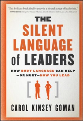 The Silent Language of Leaders: How Body Language Can Help - Or Hurt - How You Lead  -     By: Carol Kinsey Goman
