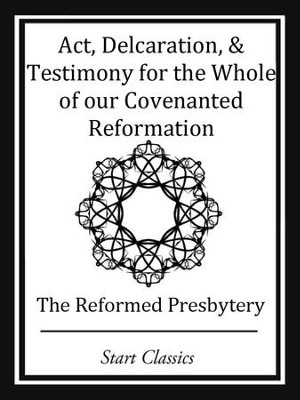 Act, Declaration, & Testimony for the Whole of our Covenanted Reformation - eBook  -     By: Reformed Presbytery
