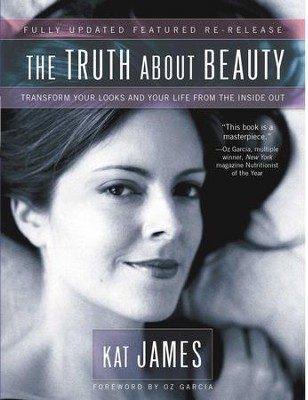 The Truth About Beauty: Transform Your Looks And Your Life From The Inside Out - eBook  -     By: Kat James