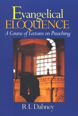 Evangelical Eloquence: A Course of Lectures on Preaching  -     By: R.L. Dabney