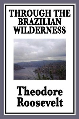 Through the Brazilian Wilderness - eBook  -     By: Theodore Roosevelt