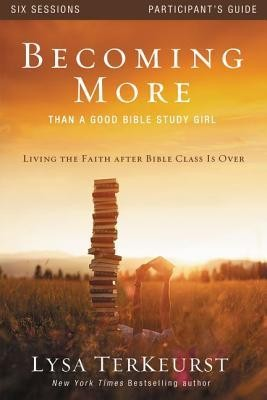 Becoming More Than a Good Bible Study Girl Participant's Guide: Living the Faith after Bible Class Is Over  -     By: Lysa TerKeurst