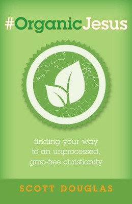 #OrganicJesus: Finding Your Way to an Unprocessed, GMO-free Christianity - eBook  -     By: Scott A. Douglas