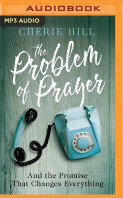 The Problem of Prayer: and the Promise that Changes Everything - unabridged audio book on MP3-CD  -     By: Cherie Hill