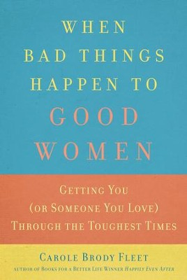 When Bad Things Happen to Good Women: Getting You (or Someone You Love) Through the Toughest Times - eBook  -     By: Carole Fleet
