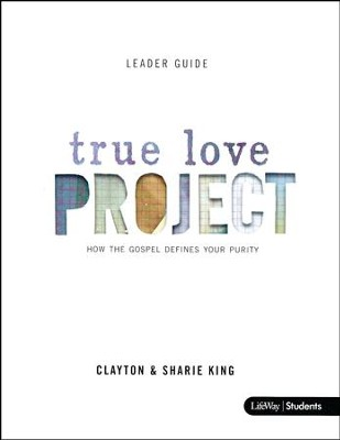 The True Love Project: How the Gospel Defines Your Purity (Leader Guide)  -     By: Clayton King