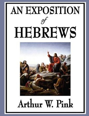 An Exposition of Hebrews - eBook  -     By: Arthur W. Pink