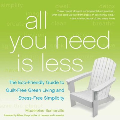 All You Need Is Less: The Eco-friendly Guide to Guilt-Free Green Living and Stress-Free Simplicity - eBook  -     By: Madeleine Somerville