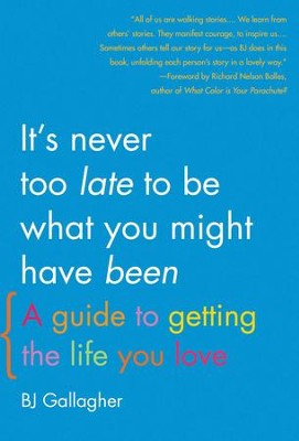 It's Never Too Late to Be What You Might Have Been: A Guide to Getting the Life You Love - eBook  -     By: BJ Gallagher