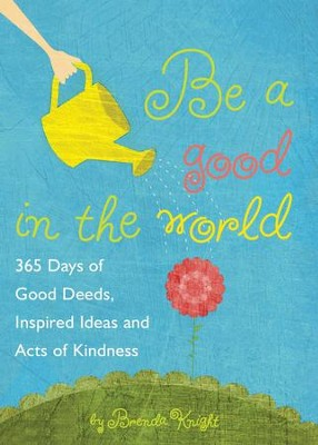 Be a Good in the World: 365 Days of Good Deeds, Inspired Ideas and Acts of Kindness - eBook  -     By: Brenda Knight