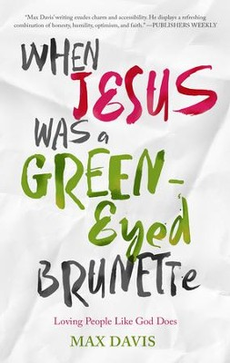 When Jesus Was a Green-Eyed Brunette: Loving People Like God Does - eBook  -     By: Max Davis