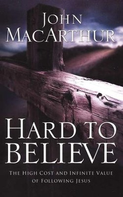 Hard to Believe: The High Cost and Infinite Value of Following Jesus  -     By: John MacArthur