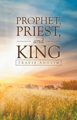 Prophet, Priest, and King - eBook  -     By: Travis Anglim