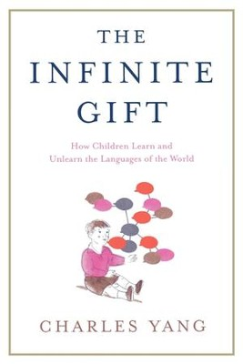 The Infinite Gift: How Children Learn and Unlearn the Languages of the World - eBook  -     By: Charles Yang