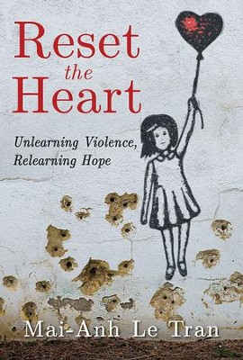 Reset the Heart: Unlearning Violence, Relearning Hope - eBook  -     By: Mai-Anh Le Tran