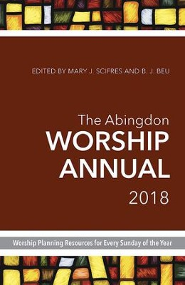 The Abingdon Worship Annual 2018: Worship Planning Resources for Every Sunday of the Year - eBook  -     By: Mary J. Scifres, B.J. Beu