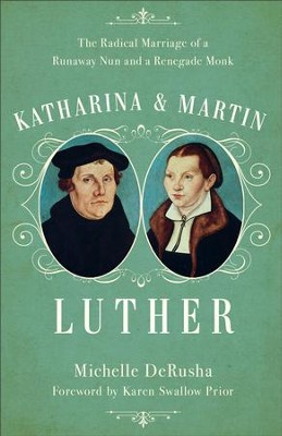 Katharina and Martin Luther: The Radical Marriage of a Runaway Nun and a Renegade Monk - eBook  -     By: Michelle DeRusha
