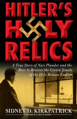 Hitler's Holy Relics: A True Story of Nazi Plunder and the Race to Recover the Crown Jewels of the Holy Roman Empire - eBook  -     By: Sidney D. Kirkpatcrick