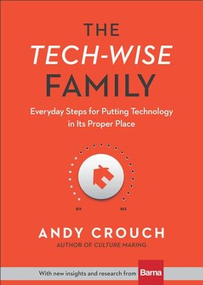 The Tech-Wise Family: Everyday Steps for Putting Technology in its Proper Place - eBook  -     By: Andy Crouch