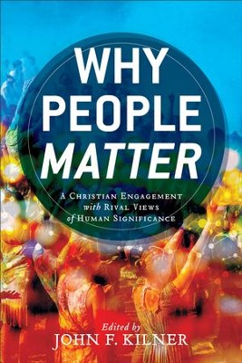 Why People Matter: A Christian Engagement with Rival Views of Human Significance - eBook  -     By: John F. Kilner