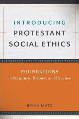 Introducing Protestant Social Ethics: Foundations in Scripture, History, and Practice - eBook  -     By: Brian Matz