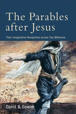 The Parables after Jesus: Their Imaginative Receptions across Two Millennia - eBook  -     By: David B. Gowler
