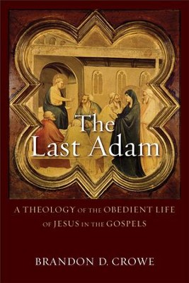 The Last Adam: A Theology of the Obedient Life of Jesus in the Gospels - eBook  -     By: Brandon D. Crowe