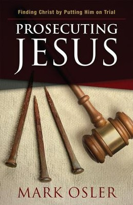 Prosecuting Jesus: Finding Christ by Putting Him on Trial - eBook  -     By: Mark Osler