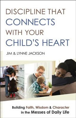Discipline That Connects With Your Child's Heart: Building Faith, Wisdom, and Character in the Messes of Daily Life - eBook  -     By: Jim Jackson, Lynne Jackson