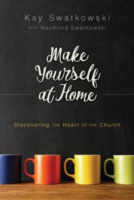 Make Yourself at Home: Discovering the Heart of the Church - eBook  -     By: Kay Swatkowski