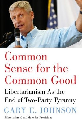 Common Sense for the Common Good: Libertarianism As the End of Two-Party Tyranny - eBook  -     By: Gary E. Johnson