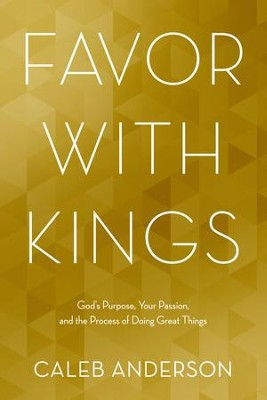 Favor with Kings: God's Purpose, Your Passion, and the Process of Doing Great Things - eBook  -     By: Caleb Anderson
