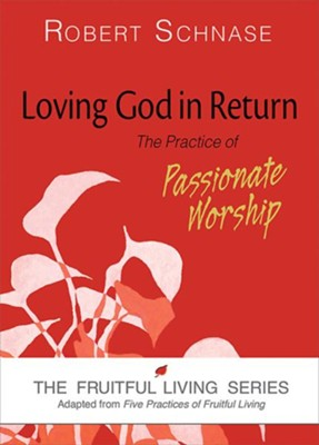 Loving God in Return: The Practice of Passionate Worship  -     By: Robert Schnase
