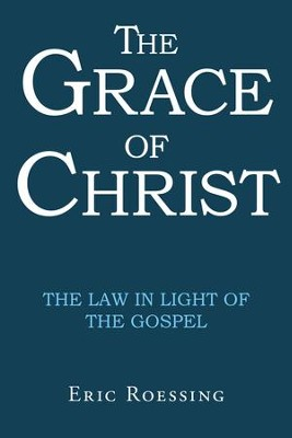 The Grace of Christ: The Law in Light of the Gospel - eBook  -     By: Eric Roessing